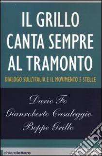 Il Grillo canta sempre al tramonto. Dialogo sull'Italia e il Movimento 5 stelle libro di Grillo Beppe - Fo Dario - Casaleggio Gianroberto