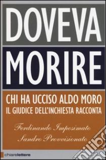Doveva morire. Chi ha ucciso Aldo Moro. Il giudice dell'inchiesta racconta libro di Imposimato Ferdinando - Provvisionato Sandro