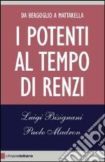 I potenti al tempo di Renzi. Da Bergoglio a Mattarella libro