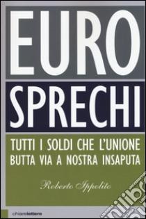 Eurosprechi. Tutti i soldi che l'Unione butta via a nostra insaputa libro di Ippolito Roberto