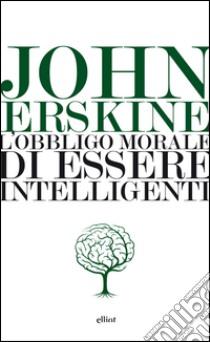 L'obbligo morale di essere intelligenti libro di Erskine John