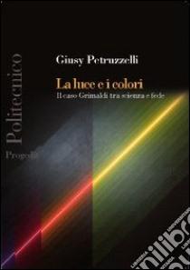 La luce e i colori. Il caso Grimaldi tra scienza e fede libro di Petruzzelli Giusy