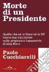 Morte di un presidente. Quello che né lo Stato né le BR hanno mai raccontato sulla prigionia e l'assassinio di Aldo Moro libro
