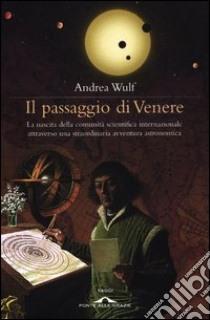 Il passaggio di Venere. La nascita della comunità scientifica internazionale attraverso una straordinaria avventura astronomica libro di Wulf Andrea
