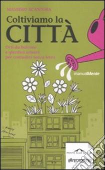 Coltiviamo la città. Orti da balcone e giardini urbani per contadini senza terra libro di Acanfora Massimo