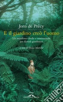 E il giardino creò l'uomo. Un manifesto ribelle e sentimentale per filosofi giardinieri libro di De Précy Jorn