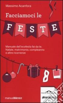 Facciamoci le feste. Manuale dell'ecofesta fai da te. Natale, matrimonio, compleanno e altre ricorrenze libro di Acanfora Massimo
