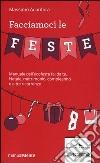 Facciamoci le feste. Manuale dell'ecofesta fai da te. Natale, matrimonio, compleanno e altre ricorrenze libro