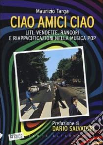 Ciao amici ciao. Liti, vendette, rancori e riappacificazioni nella musica pop libro di Targa Maurizio
