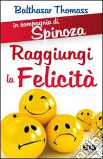 In compagnia di Spinoza. Raggiungere la felicità libro di Thomass Balthasar