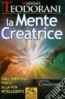 La mente creatrice. Dall'universo fisico alla vita intelligente libro di Teodorani Massimo