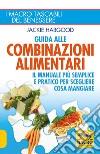 Guida alle combinazioni alimentari. Il manuale più semplice e pratico per scegliere cosa mangiare libro