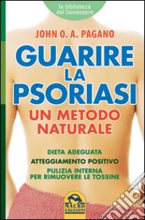 Guarire la psoriasi. Un metodo naturale libro di Pagano John