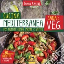 Cucina mediterranea sana e veg. Per nutrire corpo, mente e spirito libro di Casini Suman