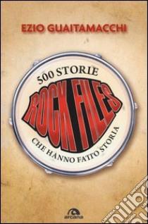 Rockfiles. 500 storie che hanno fatto storia libro di Guaitamacchi Ezio
