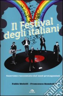 Il festival degli italiani. Sanremo raccontato dai suoi protagonisti libro di Melelli Fabio - Rondolini Francesco
