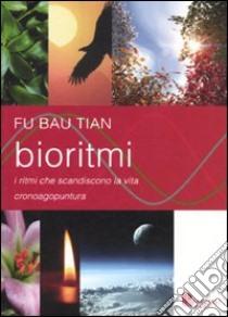 Bioritmi. I ritmi che scandiscono la vita. Cronoagopuntura libro di Fu Bao Tian