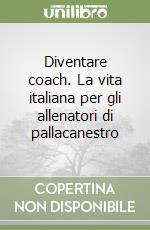 Diventare coach. La vita italiana per gli allenatori di pallacanestro libro di Messina Ettore - Biccardi Tommaso - Del Prete Fernando