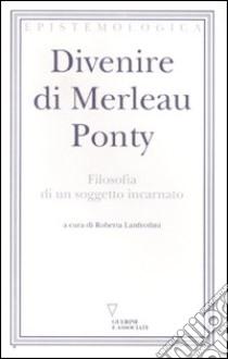 Divenire di Merleau Ponty. Filosofia di un soggetto incarnato libro