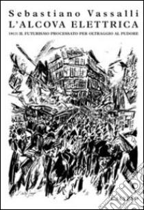 L'alcova elettrica. 1913: il futurisimo processato per oltraggio al pudore libro di Vassalli Sebastiano