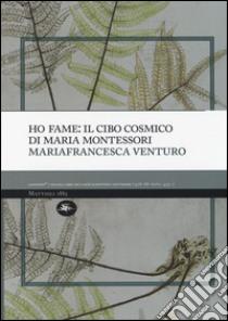 Ho fame: il cibo cosmico di Maria Montessori libro di Venturo Mariafrancesca