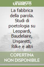 La fabbrica della parola. Studi di poetologia su Leopardi, Baudelaire, Ungaretti, Rilke e altri libro di Urraro Raffaele
