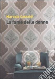 La fame delle donne libro di Castaldi Marosia