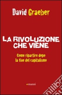 La rivoluzione che viene. Come ripartire dopo la fine del capitalismo libro di Graeber David