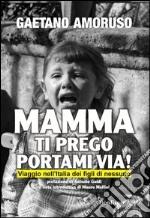 Mamma ti prego portami via! Viaggio nell'Italia dei figli di nessuno libro di Amoruso Gaetano