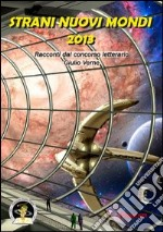 Strani nuovi mondi 2013. Racconti dal concorso letterario Giulio Verne libro