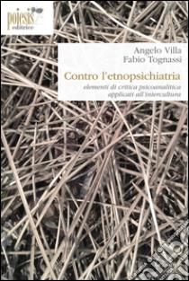 Contro l'etnopsichiatria. Elementi di critica psicoanalitica applicati all'intercultura libro di Villa Angelo - Tognassi Fabio