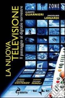 La Nuova televisione. Il passaggio al digitale terrestre libro di Guarnieri Alberto - Lonardi Angiolino
