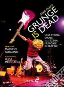 Grunge is dead. Storia orale del grunge libro di Prato Greg