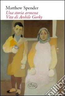 Una storia armena. Vita di Arshile Gorky libro di Spender Matthew