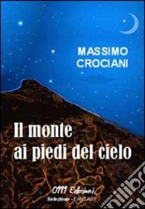 Il monte ai piedi del cielo libro di Crociani Massimo