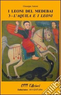 L'acquila e i leoni. I leoni del Medebai libro di Antoni Giuseppe