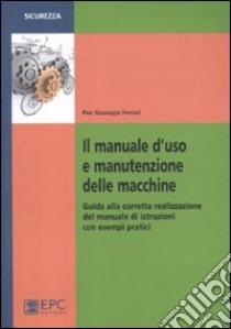 Il manuale d'uso e manutenzione delle macchine. Guida alla corretta realizzazione del manuale di istruzioni con esempi pratici libro di Ferrari P. Giuseppe