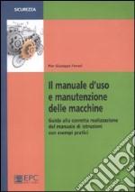 Il manuale d'uso e manutenzione delle macchine. Guida alla corretta realizzazione del manuale di istruzioni con esempi pratici libro