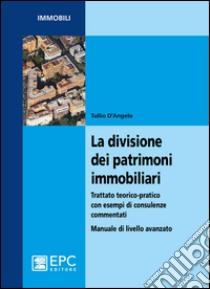 La divisione dei patrimoni immobiliari. Trattato teorico-pratico con esempi di consulenze commentati. Manuale di livello avanzato libro di D'Angelo Tullio
