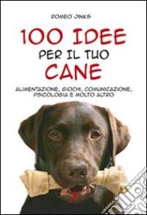 100 idee per il tuo cane. Alimentazione, giochi, comunicazione, psicologia e molto altro libro di Jinks Romeo