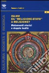 Islam da «religione-stato» a religione? Mutamenti storici e doppia lealtà libro