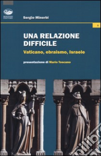 Una relazione difficile. Vaticano, Ebraismo, Israele libro di Minerbi Sergio