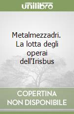Metalmezzadri. La lotta degli operai dell'Irisbus libro di De Leo Michele
