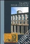 Palazzo delle Colonne. Milano. Ediz. illustrata libro