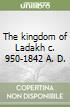 The kingdom of Ladakh c. 950-1842 A. D. libro