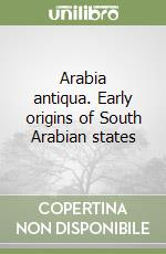 Arabia antiqua. Early origins of South Arabian states libro