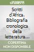 Scritti d'Africa. Bibliografia cronologica della letteratura africana edita in Italia dal 1913