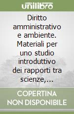 Diritto amministrativo e ambiente. Materiali per uno studio introduttivo dei rapporti tra scienze, istituzioni e diritto libro