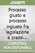Processo giusto e processo ingiusto fra legislazione e prassi giudiziarie