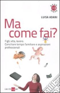 Ma come fai? Figli, casa, lavoro. Conciliare tempo familiare e aspirazioni professionali libro di Adani Luisa
